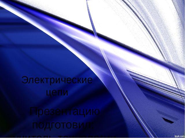 Электрические цепи Презентацию подготовил: учитель технологии МКОУ БСОШ №1 Цв...