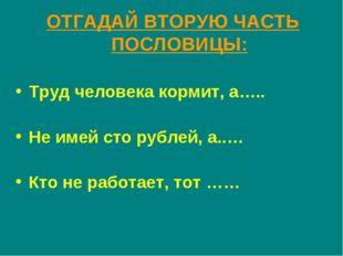 ОТГАДАЙ ВТОРУЮ ЧАСТЬ ПОСЛОВИЦЫ: Труд человека кормит, а….. Не имей сто рублей