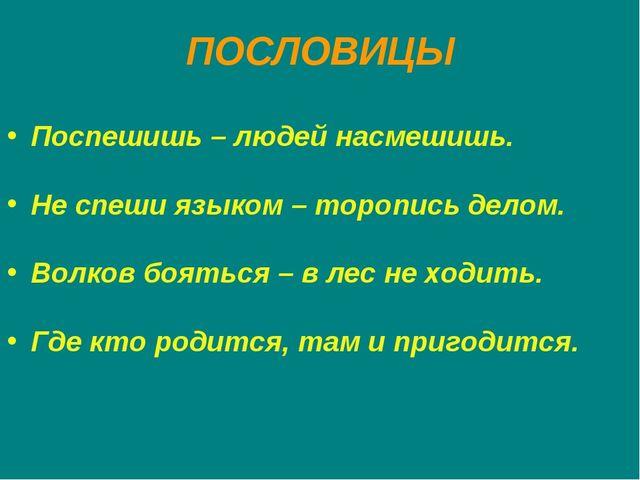 ПОСЛОВИЦЫ Поспешишь – людей насмешишь. Не спеши языком – торопись делом. Волк...