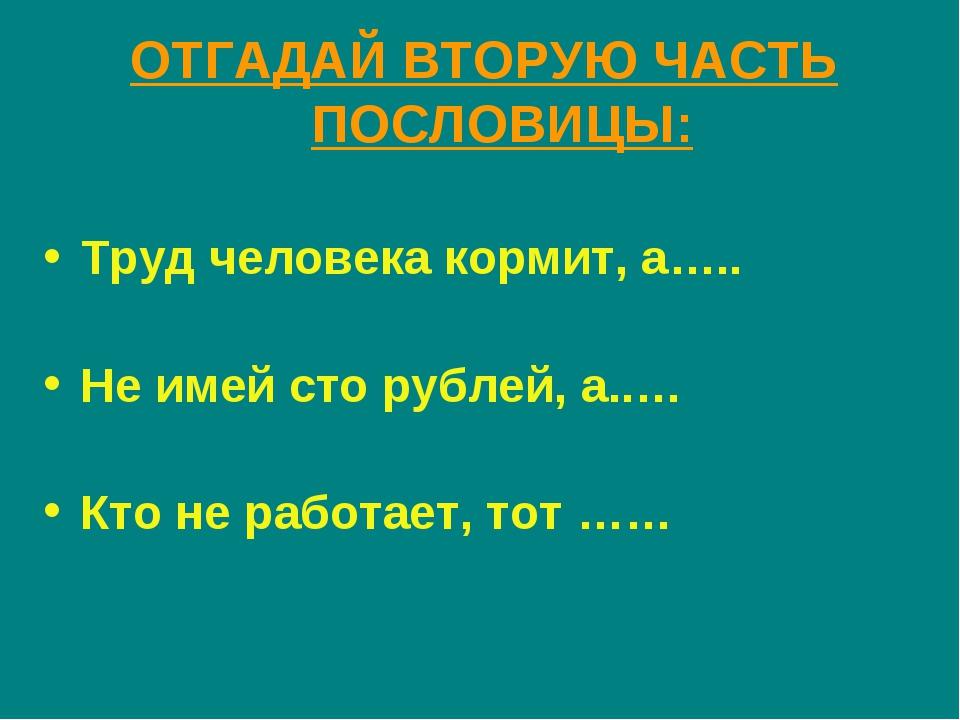 ОТГАДАЙ ВТОРУЮ ЧАСТЬ ПОСЛОВИЦЫ: Труд человека кормит, а….. Не имей сто рублей...