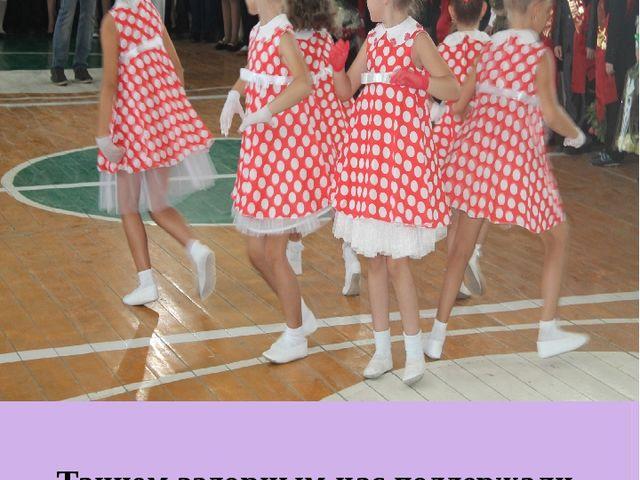Танцем задорным нас поддержали Наши друзья из детского сада.