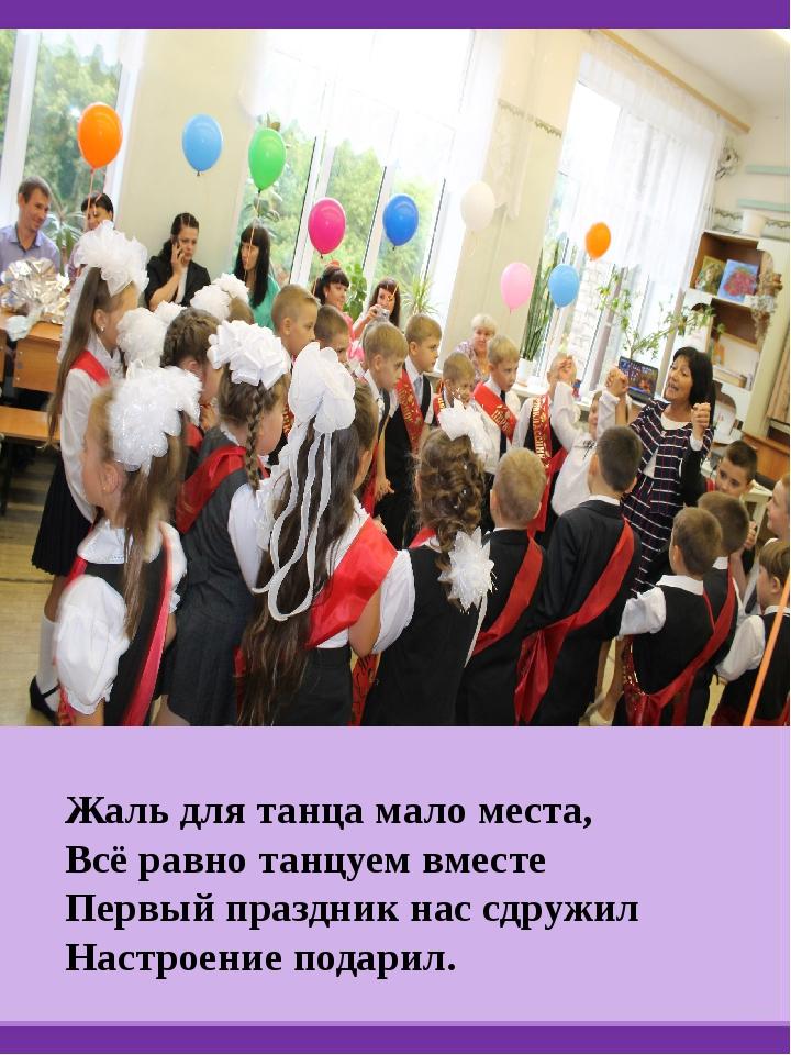 Жаль для танца мало места, Всё равно танцуем вместе Первый праздник нас сдру...
