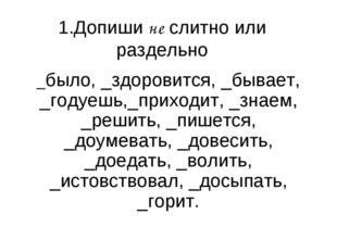 1.Допиши не слитно или раздельно _было, _здоровится, _бывает, _годуешь,_прихо