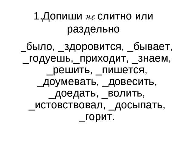 1.Допиши не слитно или раздельно _было, _здоровится, _бывает, _годуешь,_прихо...