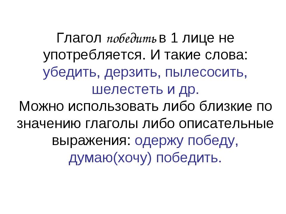 Глагол победить в 1 лице не употребляется. И такие слова: убедить, дерзить, п...