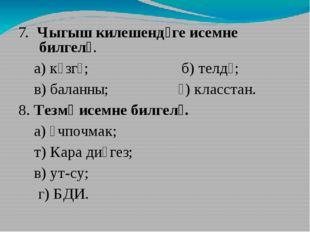 7. Чыгыш килешендәге исемне билгелә. а) күзгә; б) телдә; в) баланны; ә) клас