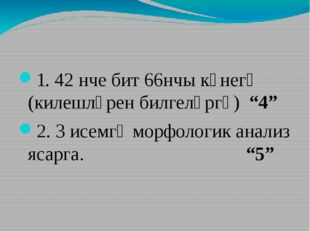 """1. 42 нче бит 66нчы күнегү (килешләрен билгеләргә) """"4"""" 2. 3 исемгә морфологи"""