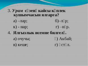 3. Урам сүзенә кайсы күплек кушымчасын ялгарга? а) –лар; б)–ләр; к) - нар; г