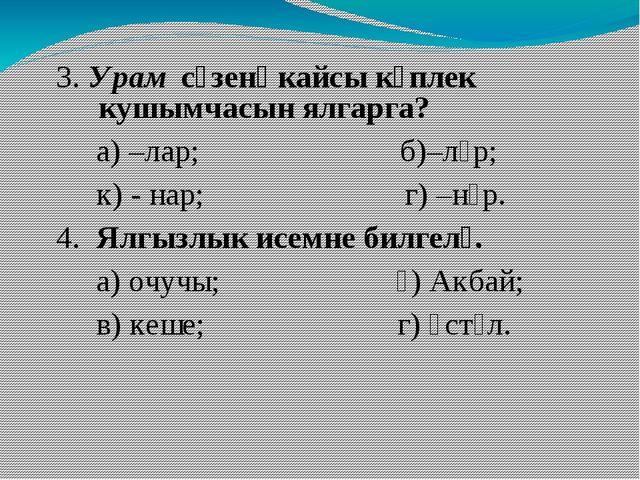 3. Урам сүзенә кайсы күплек кушымчасын ялгарга? а) –лар; б)–ләр; к) - нар; г...