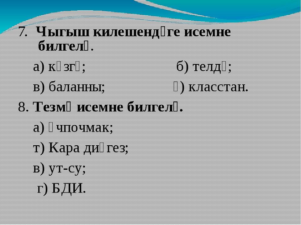 7. Чыгыш килешендәге исемне билгелә. а) күзгә; б) телдә; в) баланны; ә) клас...