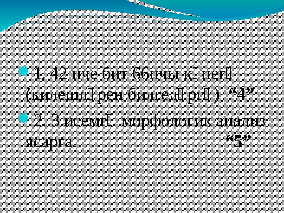 """1. 42 нче бит 66нчы күнегү (килешләрен билгеләргә) """"4"""" 2. 3 исемгә морфологи..."""