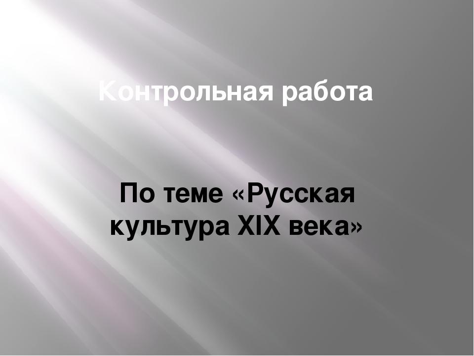 Контрольная работа По теме «Русская культура XIX века»