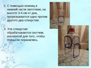 2. С помощью ножниц в нижней части заготовки, на высоте 3-4 см от дна, прорез