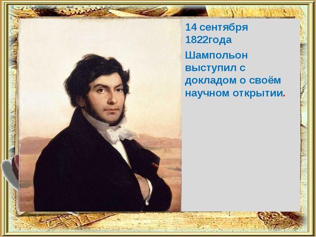14 сентября 1822года Шампольон выступил с докладом о своём научном открытии.