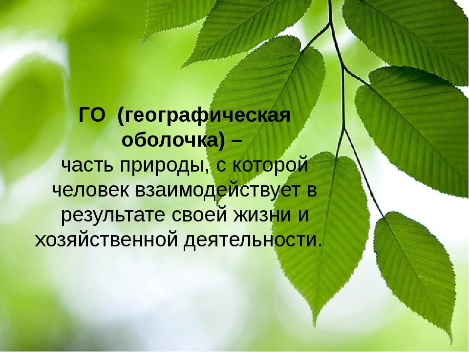 ГО (географическая оболочка) – часть природы, с которой человек взаимодейств...