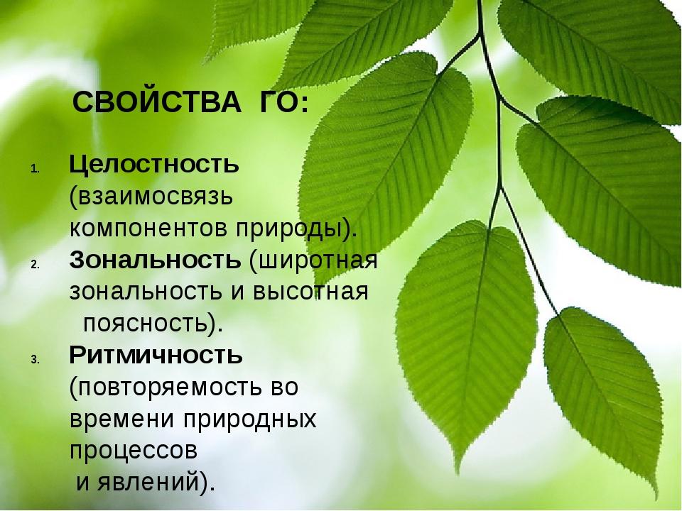СВОЙСТВА ГО: Целостность (взаимосвязь компонентов природы). Зональность (шир...