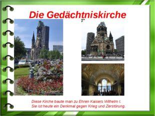 Die Gedächtniskirche Diese Kirche baute man zu Ehren Kaisers Wilhelm I. Sie i
