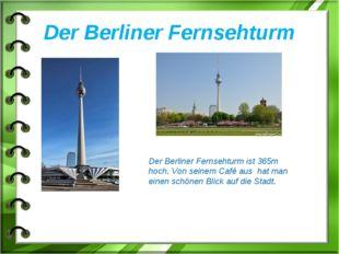 Der Berliner Fernsehturm Der Berliner Fernsehturm ist 365m hoch. Von seinem C