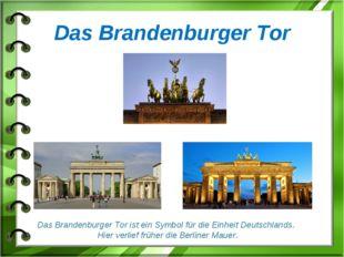 Das Brandenburger Tor Das Brandenburger Tor ist ein Symbol für die Einheit De