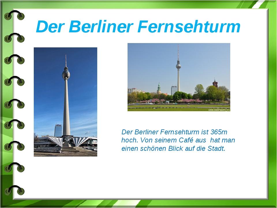 Der Berliner Fernsehturm Der Berliner Fernsehturm ist 365m hoch. Von seinem C...