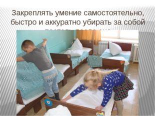Закреплять умение самостоятельно, быстро и аккуратно убирать за собой постель