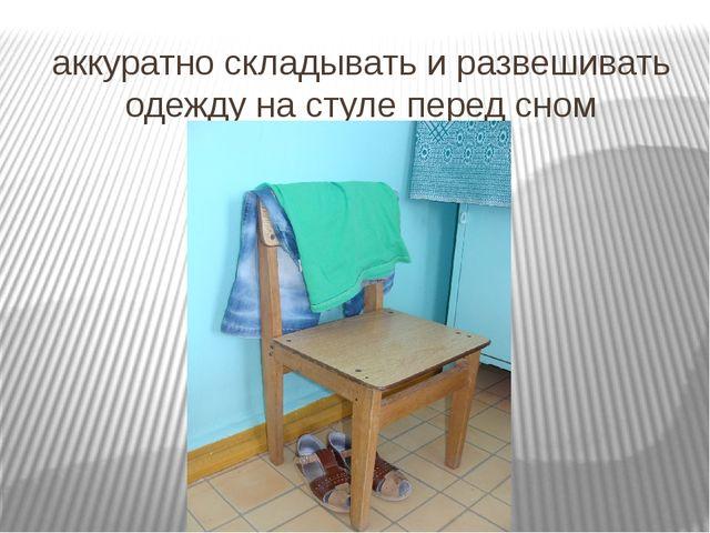 аккуратно складывать и развешивать одежду на стуле перед сном
