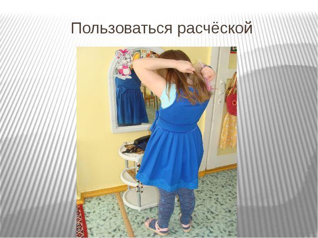 Пользоваться расчёской