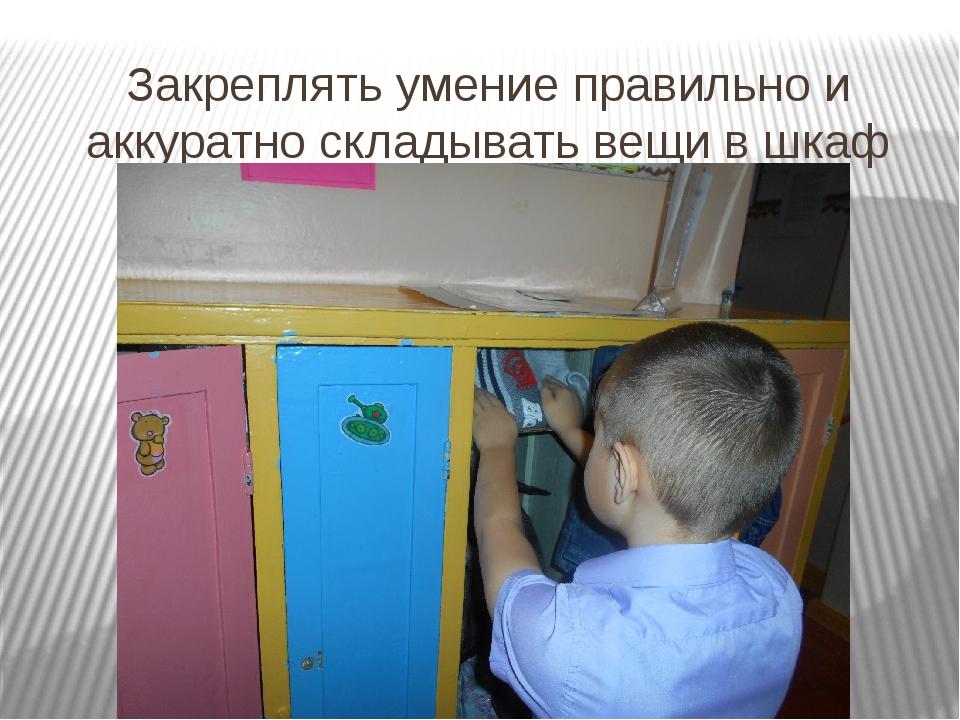 Закреплять умение правильно и аккуратно складывать вещи в шкаф