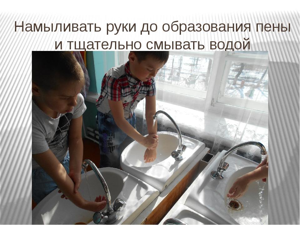 Намыливать руки до образования пены и тщательно смывать водой