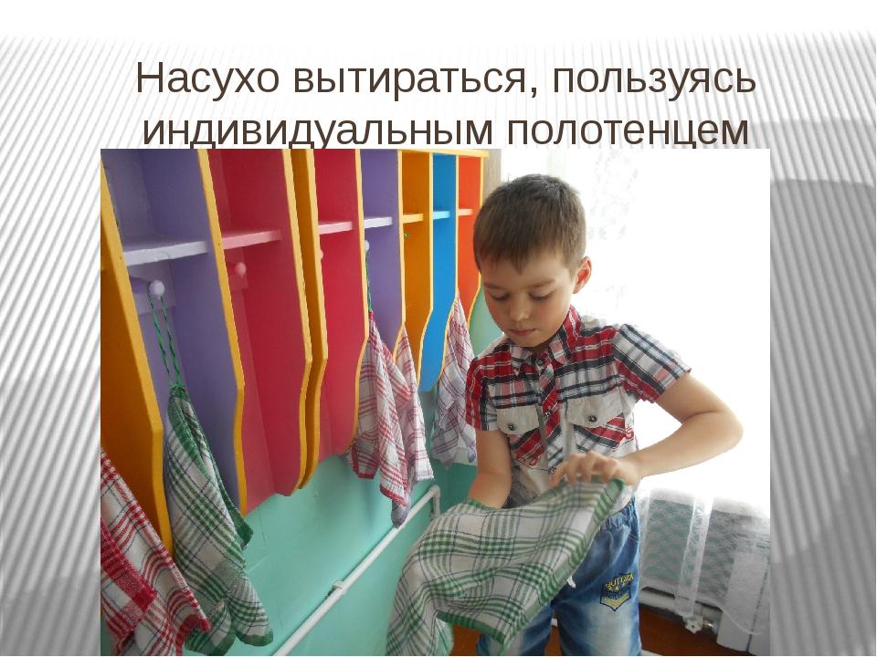 Насухо вытираться, пользуясь индивидуальным полотенцем