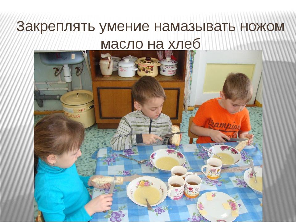 Закреплять умение намазывать ножом масло на хлеб