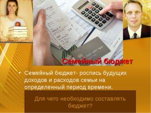 Семейный бюджет Семейный бюджет- роспись будущих доходов и расходов семьи на