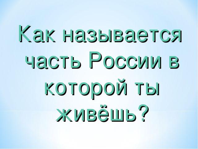 Как называется часть России в которой ты живёшь?