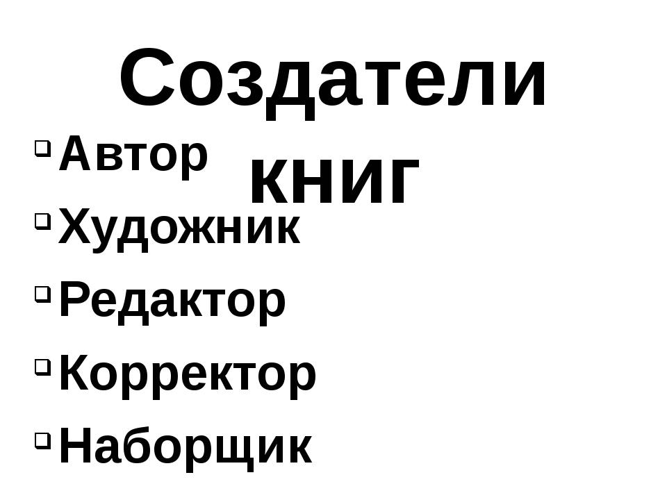 Создатели книг Автор Художник Редактор Корректор Наборщик