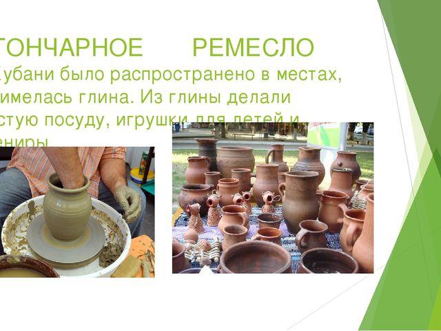 ГОНЧАРНОЕ РЕМЕСЛО на Кубани было распространено в местах, где имелась глина....