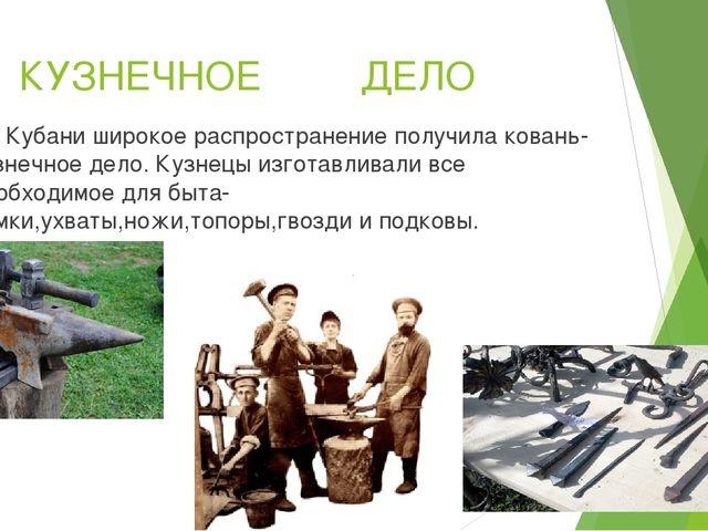 КУЗНЕЧНОЕ ДЕЛО На Кубани широкое распространение получила ковань-кузнечное д...