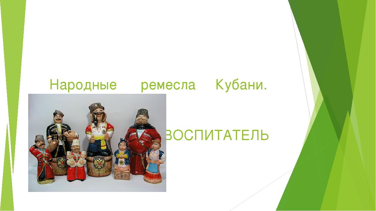Народные ремесла Кубани. ПОДГОТОВИЛА ВОСПИТАТЕЛЬ ПАВЛЕНКО А.В.