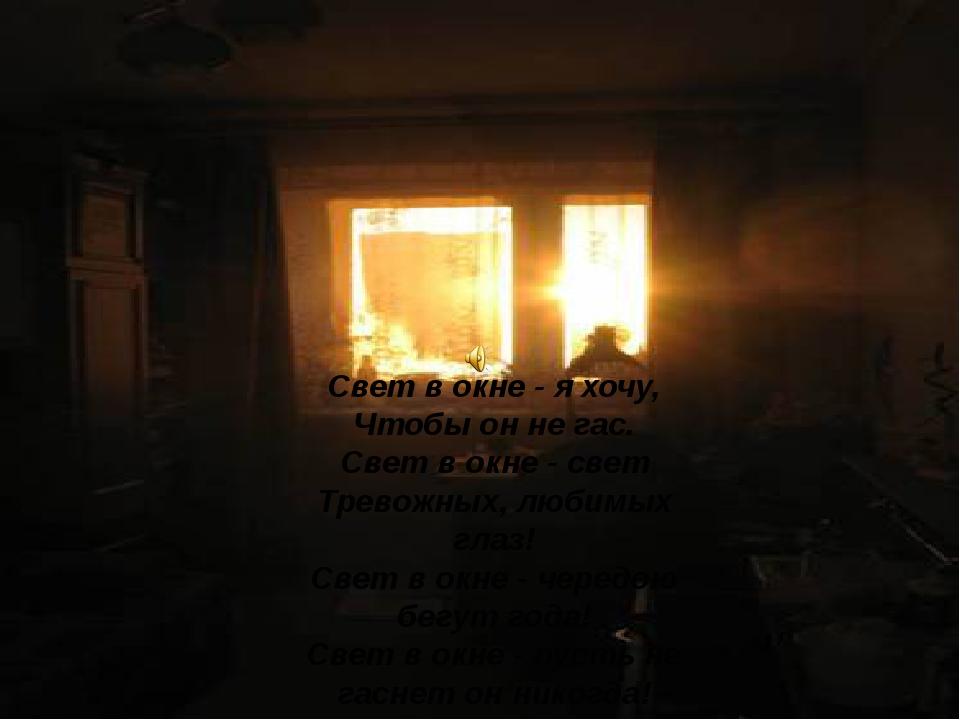 Свет в окне - я хочу, Чтобы он не гас. Свет в окне - свет Тревожных, любимых...