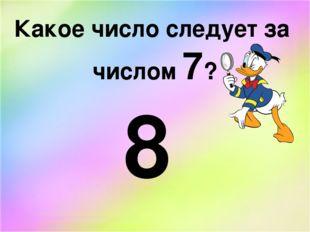 Какое число следует за числом 7? 8