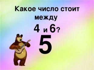 Какое число стоит между 4 и 6? 5