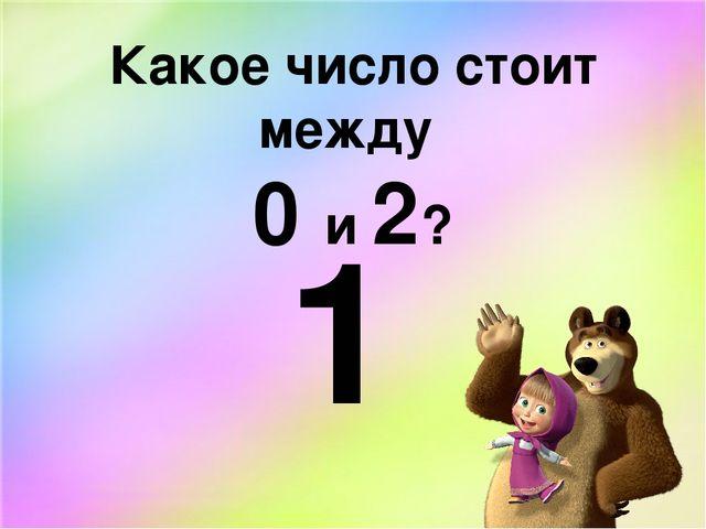 Какое число стоит между 0 и 2? 1