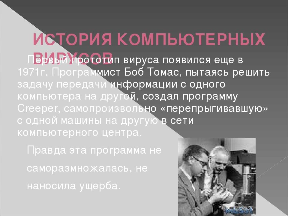 ИСТОРИЯ КОМПЬЮТЕРНЫХ ВИРУСОВ Первый прототип вируса появился еще в 1971г. Пр...