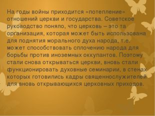 На годы войны приходится «потепление» отношений церкви и государства. Советск