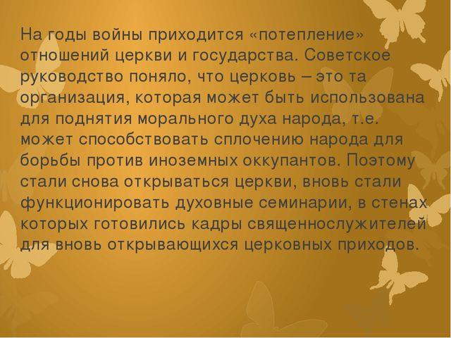 На годы войны приходится «потепление» отношений церкви и государства. Советск...