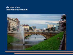 Ак кош күле Лебедевский мост