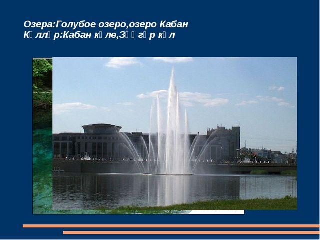 Озера:Голубое озеро,озеро Кабан Күлләр:Кабан күле,Зәңгәр күл