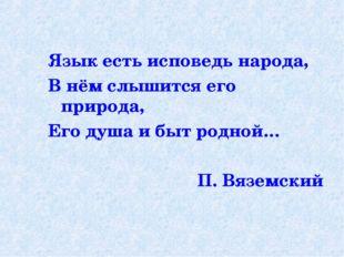 Язык есть исповедь народа, В нём слышится его природа, Его душа и быт родной…