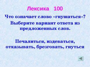 Лексика 100 Что означает слово «гнушаться»? Выберите вариант ответа из предло