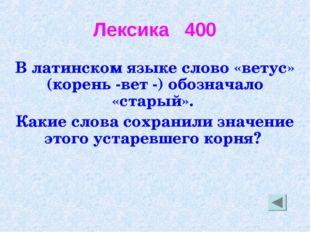 Лексика 400 В латинском языке слово «ветус» (корень -вет -) обозначало «стары