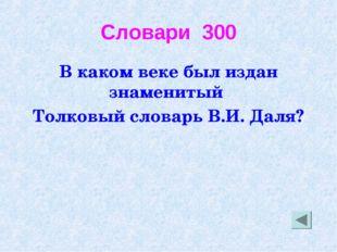 Словари 300 В каком веке был издан знаменитый Толковый словарь В.И. Даля?